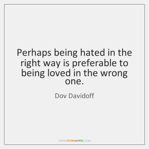 Perhaps being hated in the right way is preferable to being loved ...