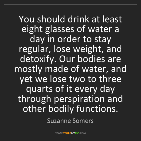 Suzanne Somers: You should drink at least eight glasses of water a day...