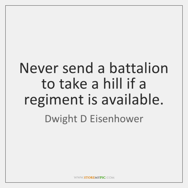 Never send a battalion to take a hill if a regiment is ...