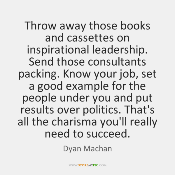 Throw away those books and cassettes on inspirational leadership. Send those consultants ...
