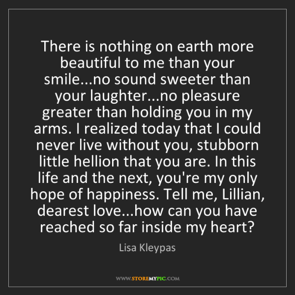 Lisa Kleypas: There is nothing on earth more beautiful to me than your...