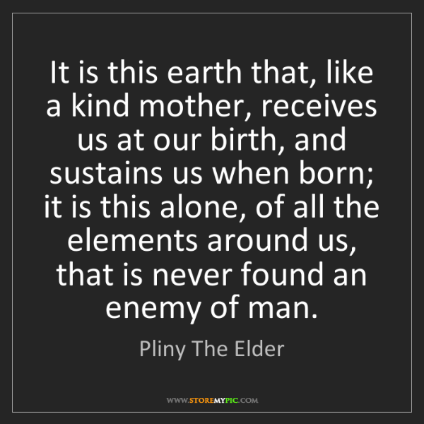 Pliny The Elder: It is this earth that, like a kind mother, receives us...