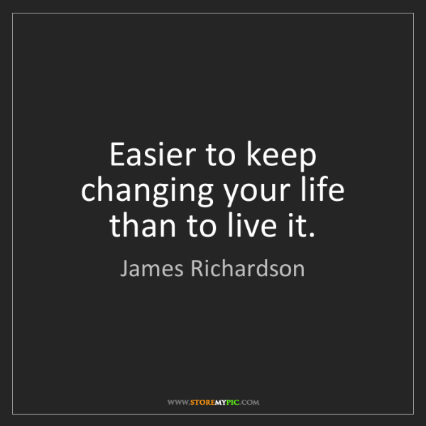 James Richardson: Easier to keep changing your life than to live it.