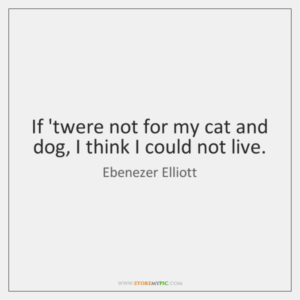 If 'twere not for my cat and dog, I think I could ...