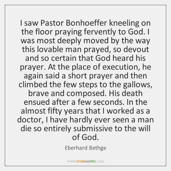 I saw Pastor Bonhoeffer kneeling on the floor praying fervently to God. ...