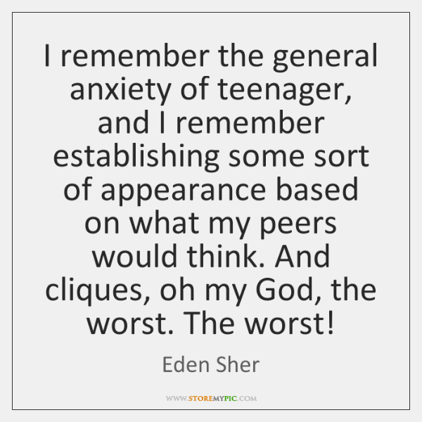 I remember the general anxiety of teenager, and I remember establishing some ...