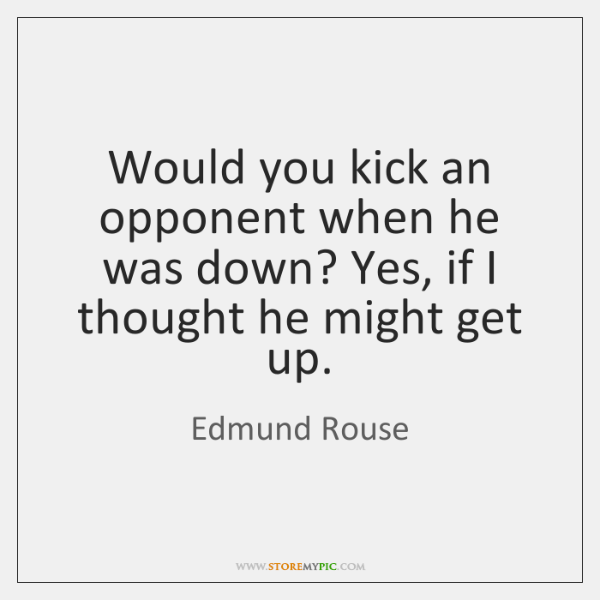 Would you kick an opponent when he was down? Yes, if I ...