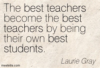 The best teachers become the best teachers by being their own best students