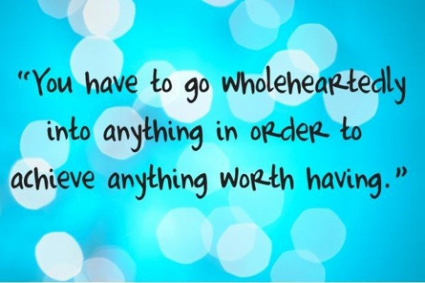 You have to go whole heartedly into anything in order to achieve anything worth havi