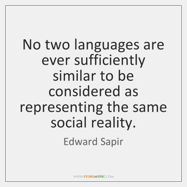 No two languages are ever sufficiently similar to be considered as representing ...