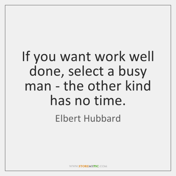 If you want work well done, select a busy man - the ...