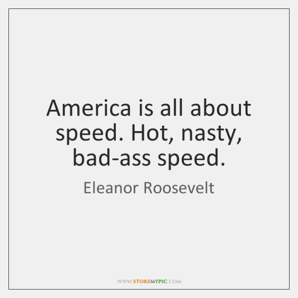 America is all about speed. Hot, nasty, bad-ass speed.