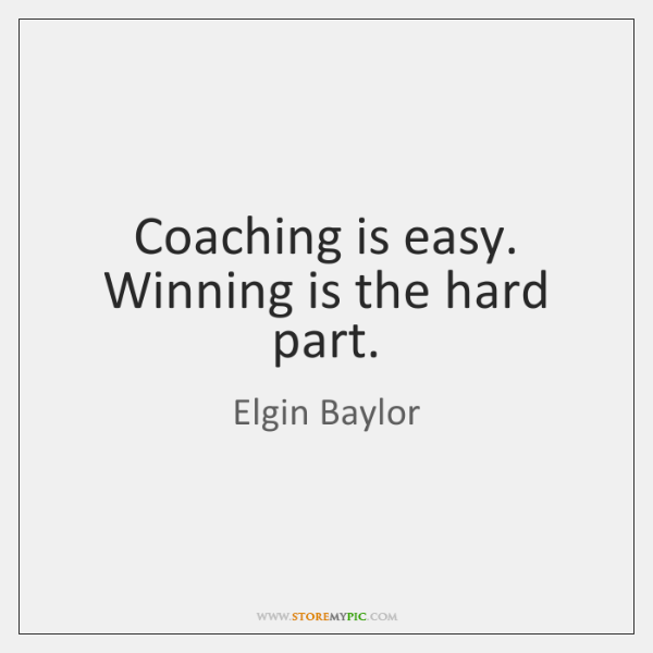 Coaching is easy. Winning is the hard part.
