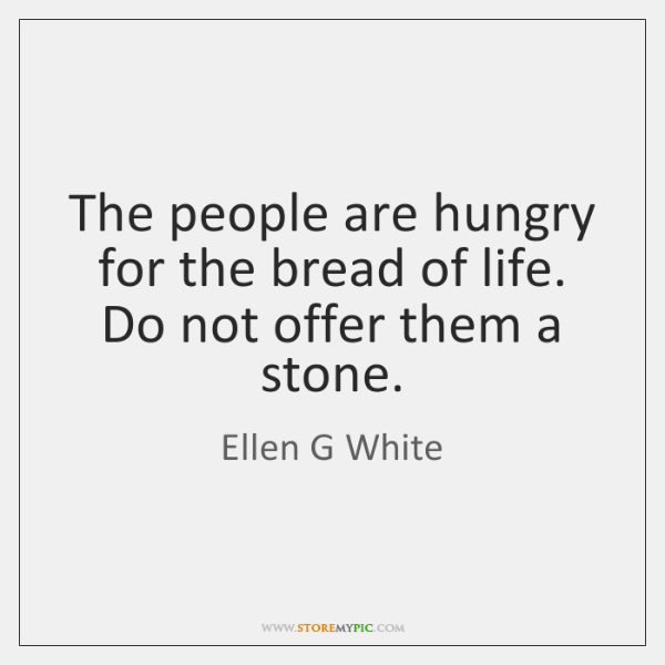 The people are hungry for the bread of life. Do not offer ...