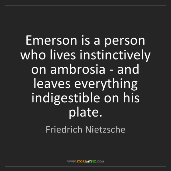 Friedrich Nietzsche: Emerson is a person who lives instinctively on ambrosia...