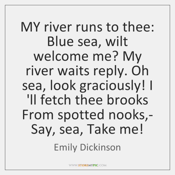 MY river runs to thee: Blue sea, wilt welcome me? My river ...