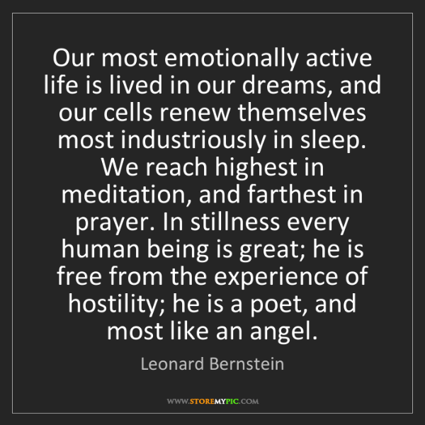Leonard Bernstein: Our most emotionally active life is lived in our dreams,...