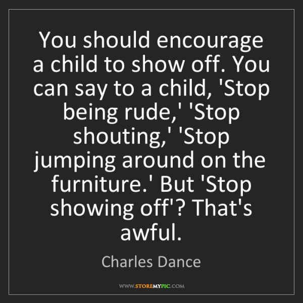 Charles Dance: You should encourage a child to show off. You can say...