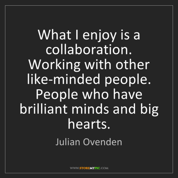 Julian Ovenden: What I enjoy is a collaboration. Working with other like-minded...