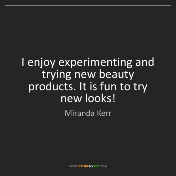 Miranda Kerr: I enjoy experimenting and trying new beauty products....