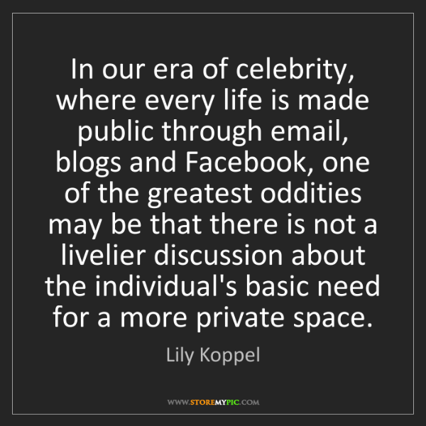 Lily Koppel: In our era of celebrity, where every life is made public...