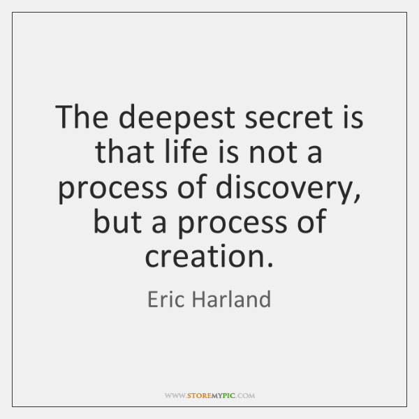 The deepest secret is that life is not a process of discovery, ...