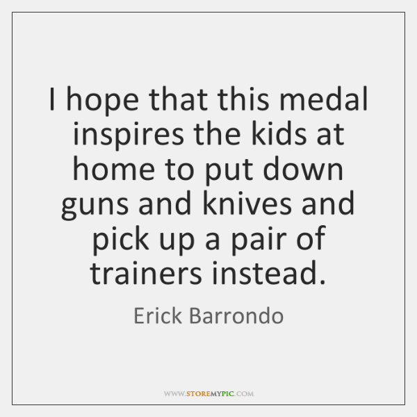 I hope that this medal inspires the kids at home to put ...
