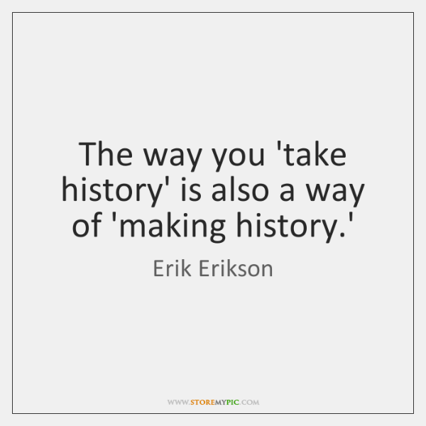 The way you 'take history' is also a way of 'making history....