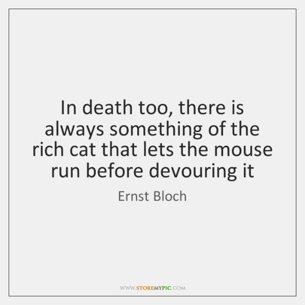 In death too, there is always something of the rich cat that ...