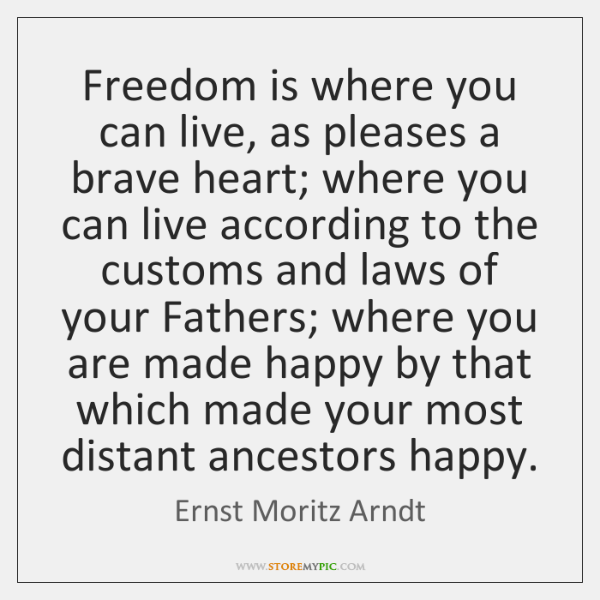 Freedom is where you can live, as pleases a brave heart; where ...