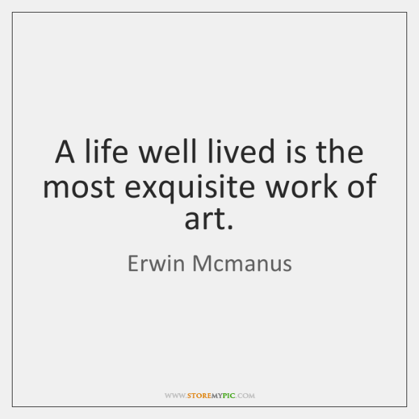 A Life Well Lived Is The Most Exquisite Work Of Art Storemypic