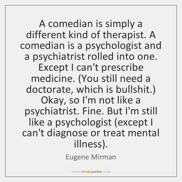 A comedian is simply a different kind of therapist. A comedian is ...