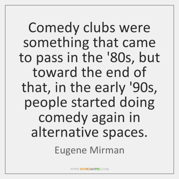 Comedy clubs were something that came to pass in the '80s, ...