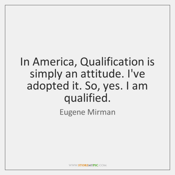 In America, Qualification is simply an attitude. I've adopted it. So, yes. ...
