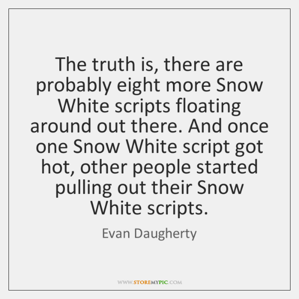 The truth is, there are probably eight more Snow White scripts floating ...