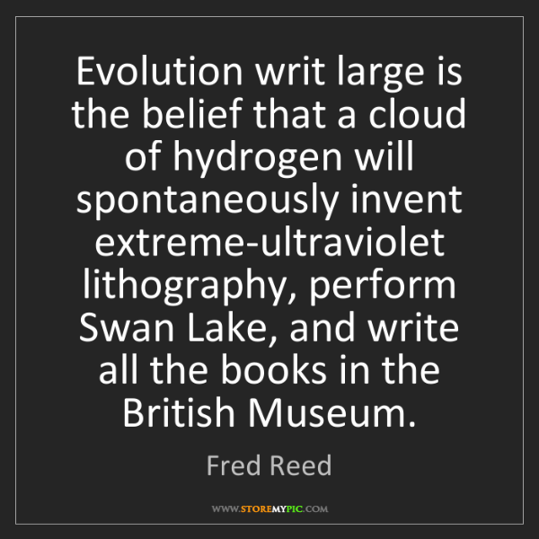 Fred Reed: Evolution writ large is the belief that a cloud of hydrogen...