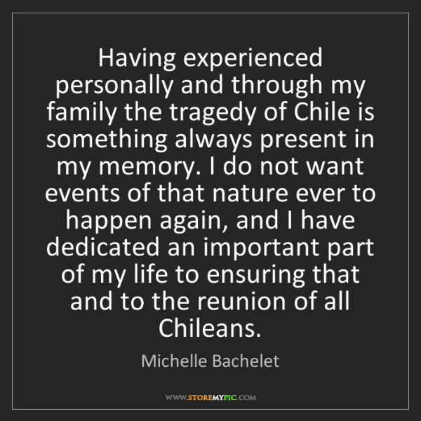 Michelle Bachelet: Having experienced personally and through my family the...