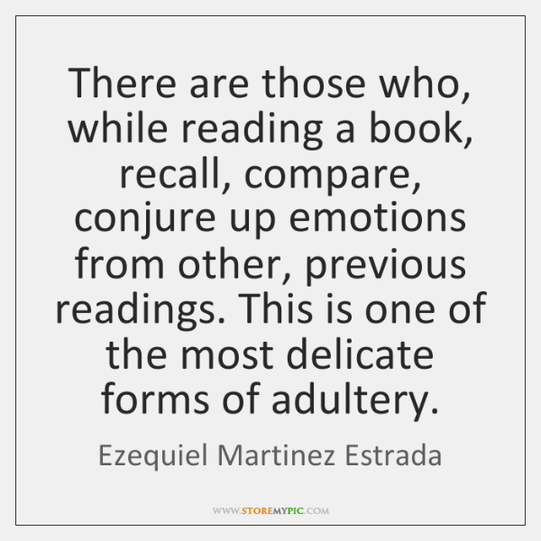 There are those who, while reading a book, recall, compare, conjure up ...