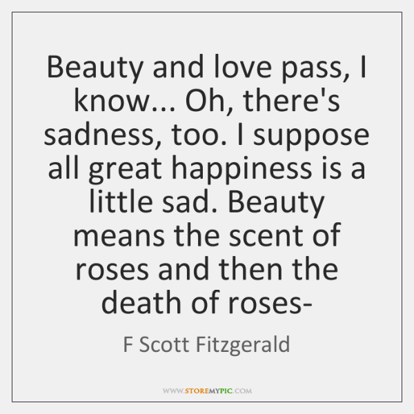 Beauty and love pass, I know... Oh, there's sadness, too. I suppose ...