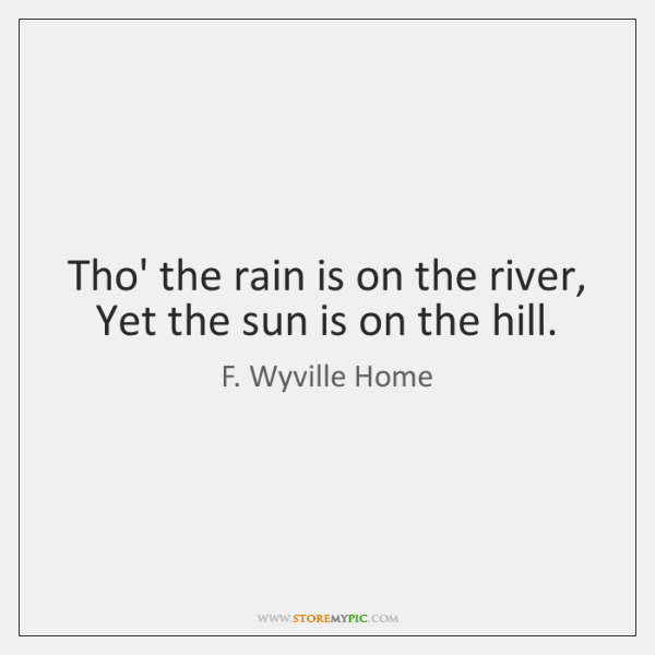 Tho' the rain is on the river, Yet the sun is on ...