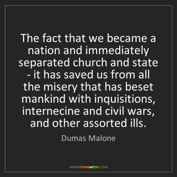 Dumas Malone: The fact that we became a nation and immediately separated...
