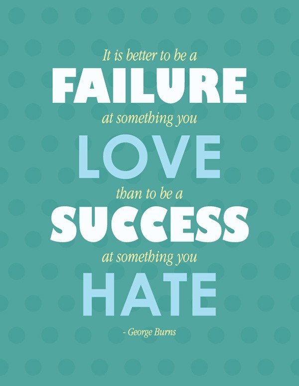 It is better to be a failure at something you love about to be a success at something