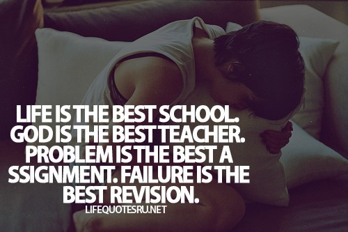 Life is the best school god is the best teacher problem is the best assignment failure