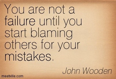 You are not a failure until you start blaming others for your mistakes john wooden