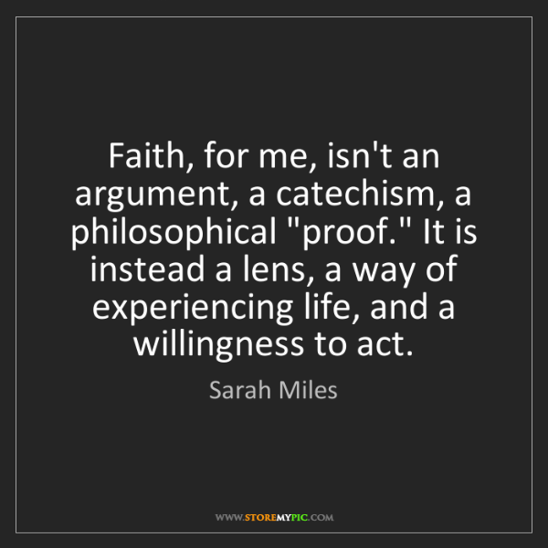 Sarah Miles: Faith, for me, isn't an argument, a catechism, a philosophical...