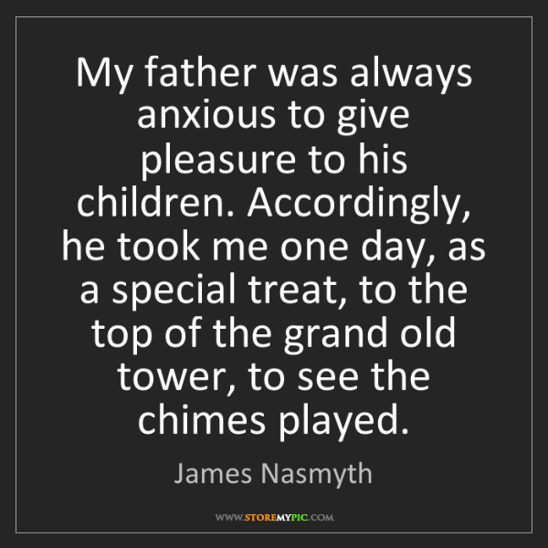 James Nasmyth: My father was always anxious to give pleasure to his...