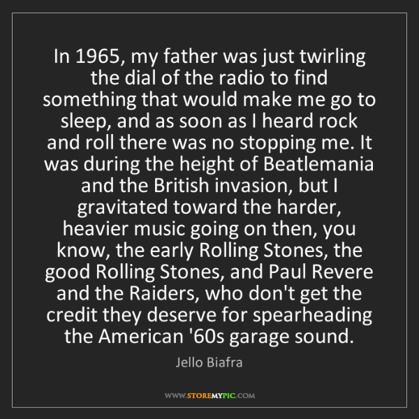 Jello Biafra: In 1965, my father was just twirling the dial of the...