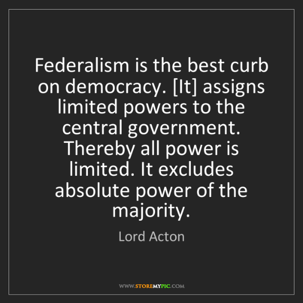 Lord Acton: Federalism is the best curb on democracy. [It] assigns...