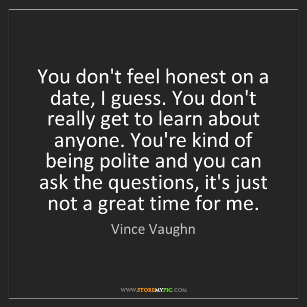 Vince Vaughn: You don't feel honest on a date, I guess. You don't really...