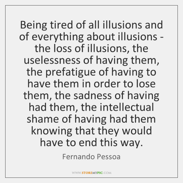 Being Tired Of All Illusions And Of Everything About Illusions The